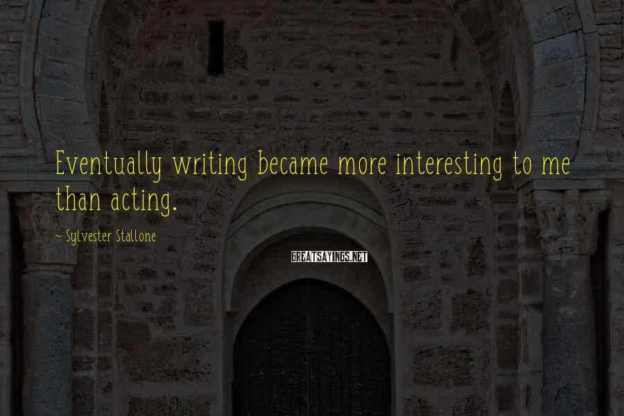 Sylvester Stallone Sayings: Eventually writing became more interesting to me than acting.