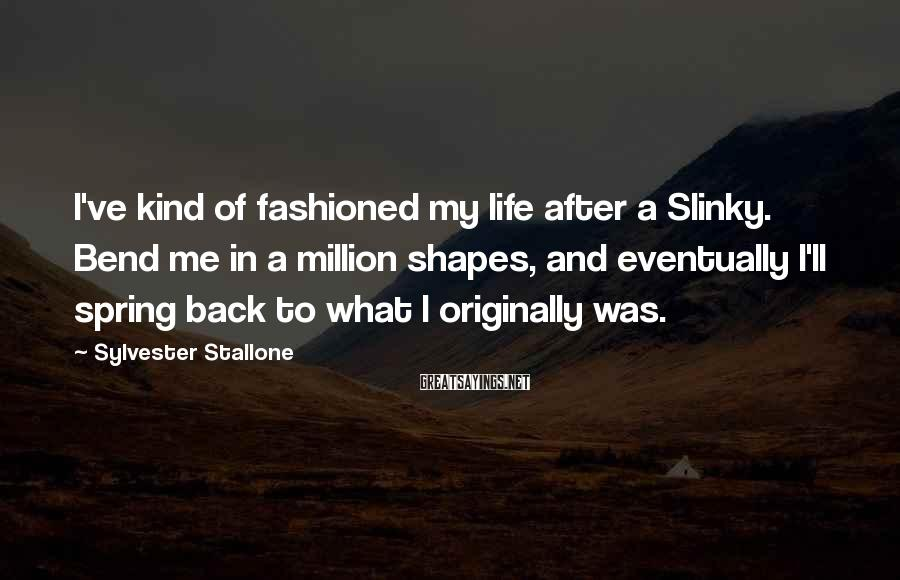 Sylvester Stallone Sayings: I've kind of fashioned my life after a Slinky. Bend me in a million shapes,