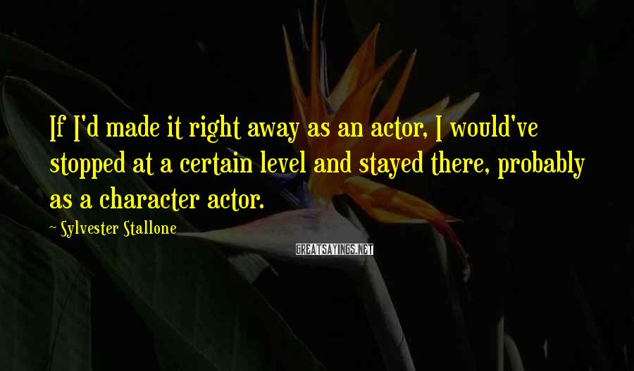 Sylvester Stallone Sayings: If I'd made it right away as an actor, I would've stopped at a certain