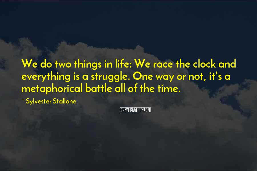 Sylvester Stallone Sayings: We do two things in life: We race the clock and everything is a struggle.