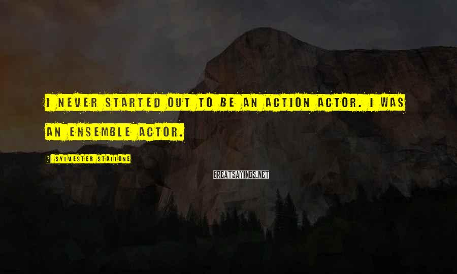 Sylvester Stallone Sayings: I never started out to be an action actor. I was an ensemble actor.