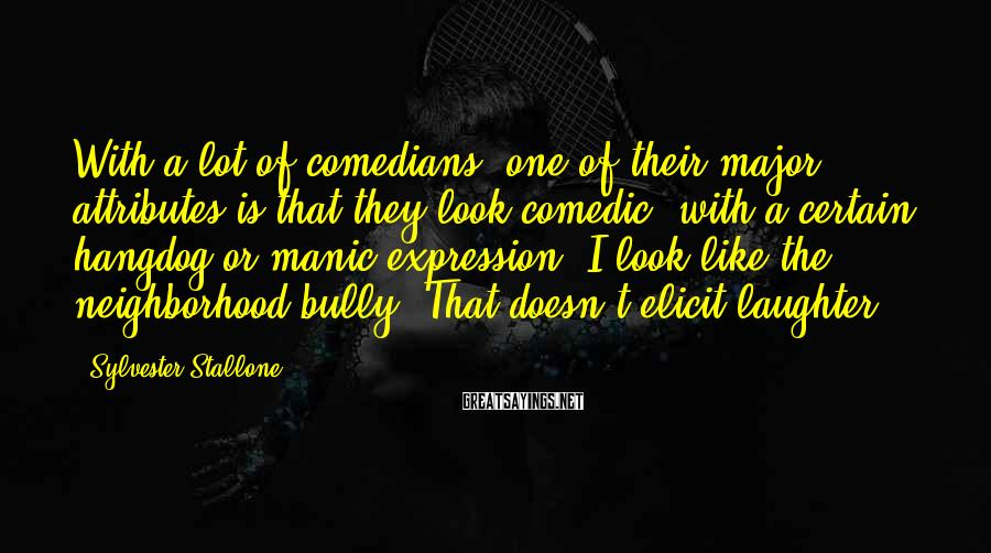 Sylvester Stallone Sayings: With a lot of comedians, one of their major attributes is that they look comedic,
