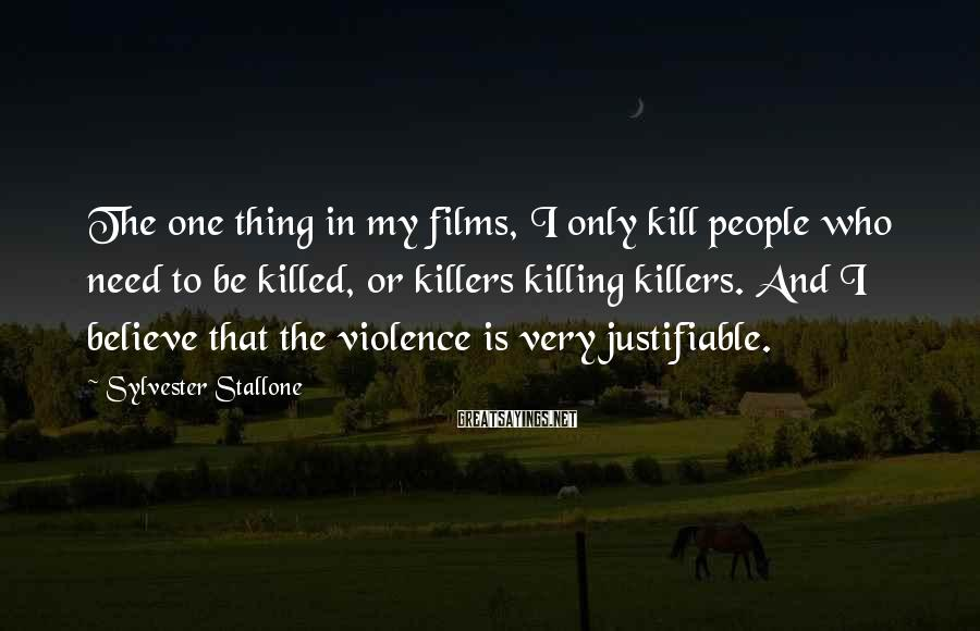 Sylvester Stallone Sayings: The one thing in my films, I only kill people who need to be killed,