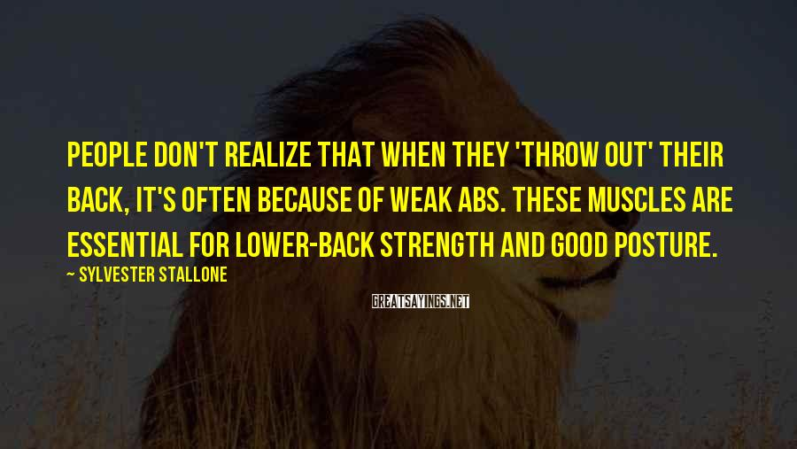 Sylvester Stallone Sayings: People don't realize that when they 'throw out' their back, it's often because of weak
