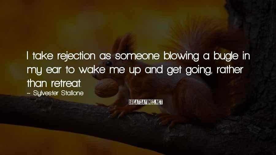 Sylvester Stallone Sayings: I take rejection as someone blowing a bugle in my ear to wake me up