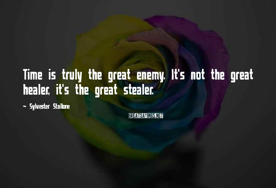Sylvester Stallone Sayings: Time is truly the great enemy. It's not the great healer, it's the great stealer.