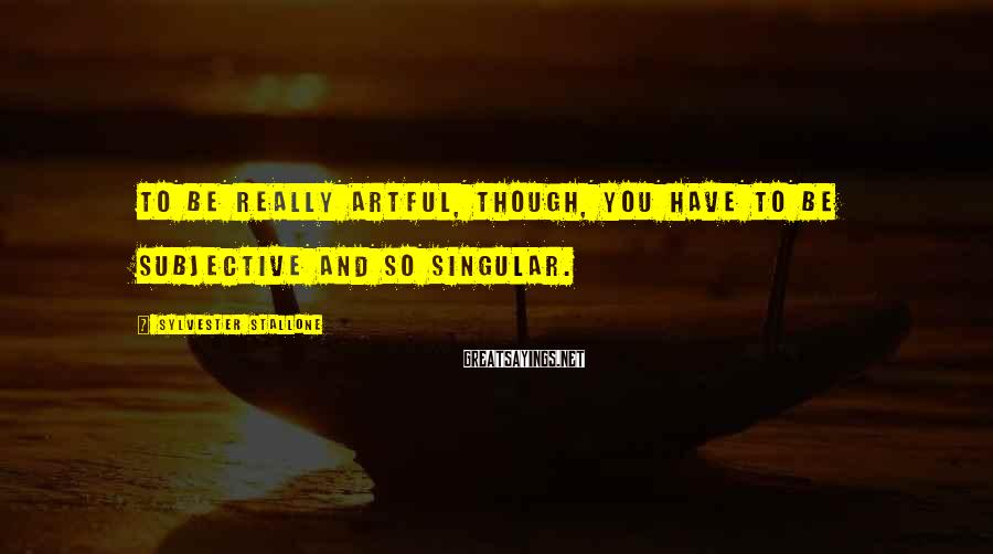 Sylvester Stallone Sayings: To be really artful, though, you have to be subjective and so singular.