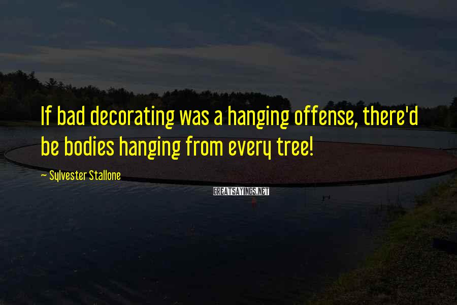 Sylvester Stallone Sayings: If bad decorating was a hanging offense, there'd be bodies hanging from every tree!