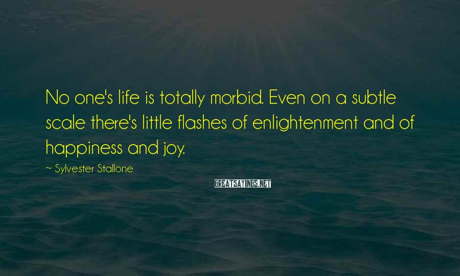 Sylvester Stallone Sayings: No one's life is totally morbid. Even on a subtle scale there's little flashes of