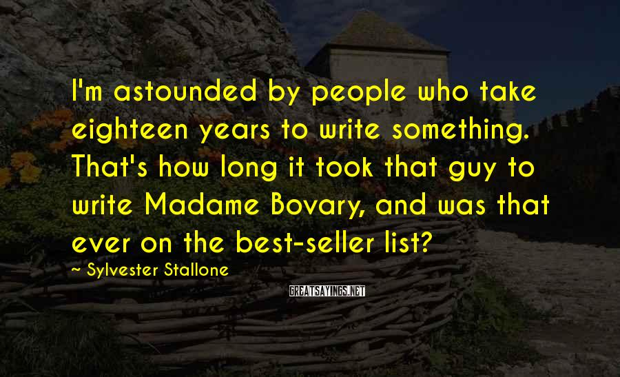 Sylvester Stallone Sayings: I'm astounded by people who take eighteen years to write something. That's how long it