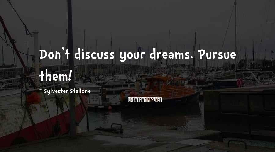 Sylvester Stallone Sayings: Don't discuss your dreams. Pursue them!