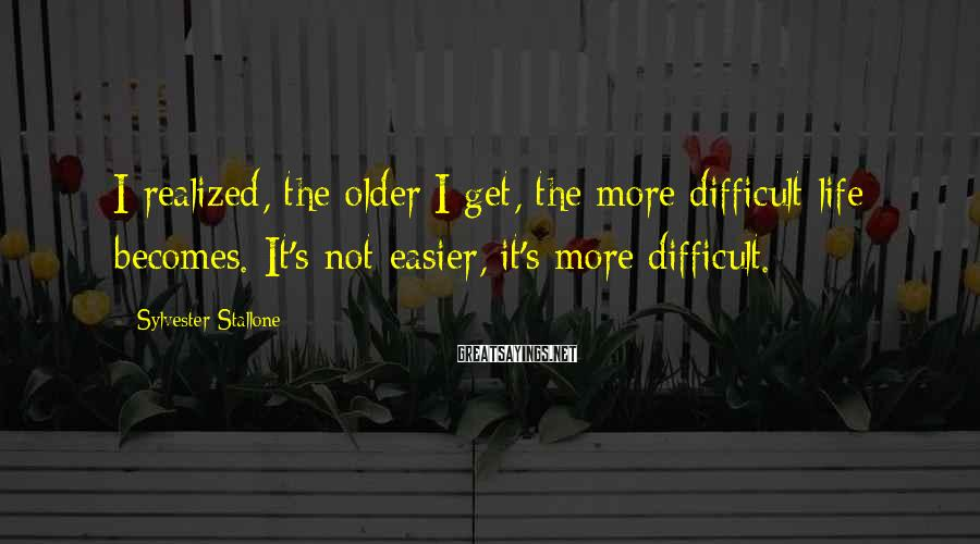 Sylvester Stallone Sayings: I realized, the older I get, the more difficult life becomes. It's not easier, it's