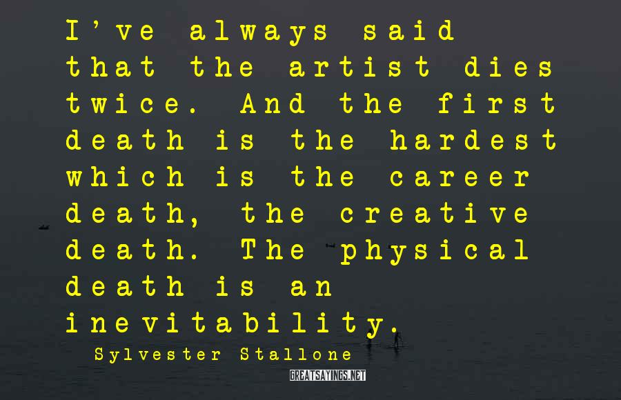 Sylvester Stallone Sayings: I've always said that the artist dies twice. And the first death is the hardest