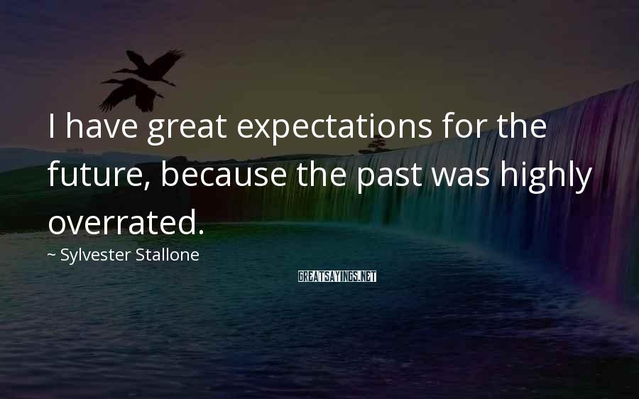 Sylvester Stallone Sayings: I have great expectations for the future, because the past was highly overrated.