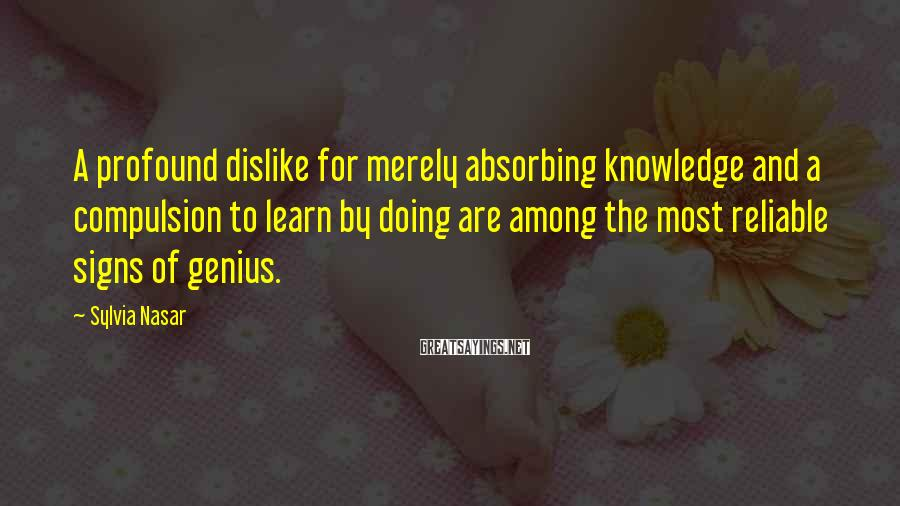 Sylvia Nasar Sayings: A profound dislike for merely absorbing knowledge and a compulsion to learn by doing are