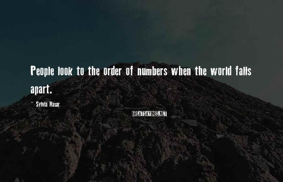 Sylvia Nasar Sayings: People look to the order of numbers when the world falls apart.