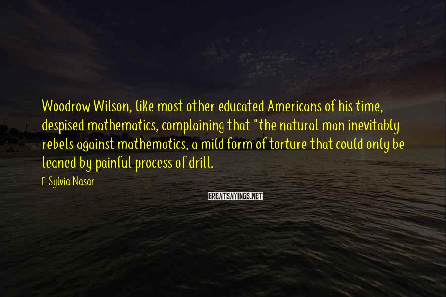"""Sylvia Nasar Sayings: Woodrow Wilson, like most other educated Americans of his time, despised mathematics, complaining that """"the"""