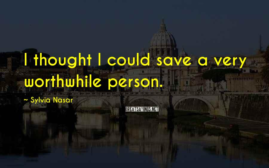 Sylvia Nasar Sayings: I thought I could save a very worthwhile person.