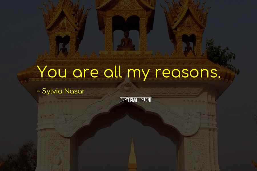 Sylvia Nasar Sayings: You are all my reasons.
