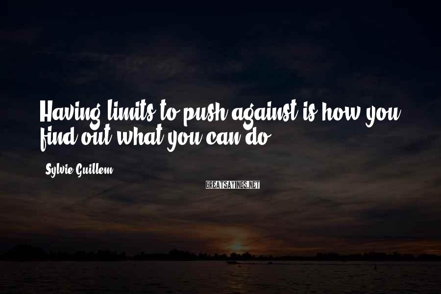 Sylvie Guillem Sayings: Having limits to push against is how you find out what you can do.