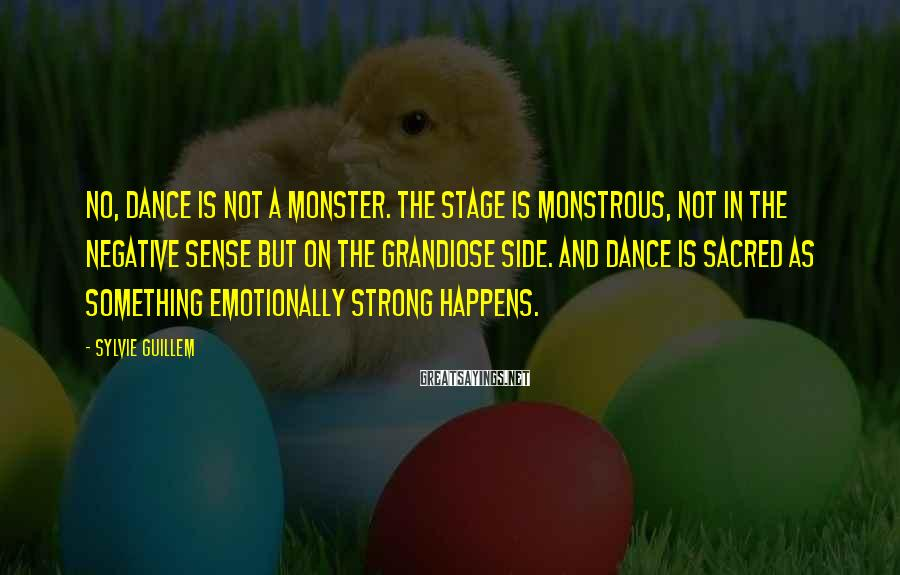 Sylvie Guillem Sayings: No, dance is not a monster. The stage is monstrous, not in the negative sense
