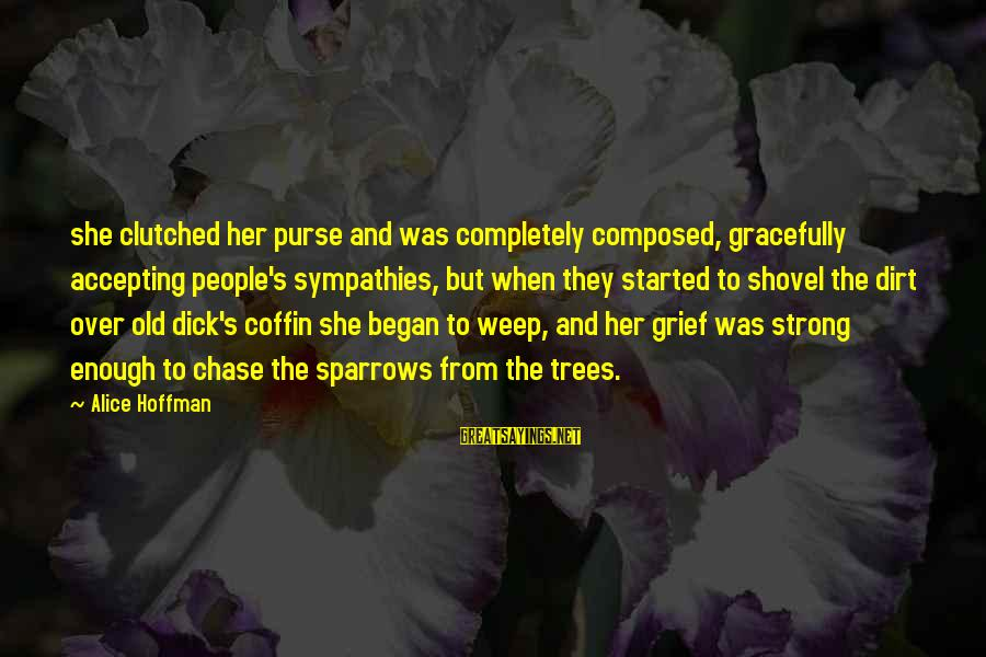 Sympathies Sayings By Alice Hoffman: she clutched her purse and was completely composed, gracefully accepting people's sympathies, but when they