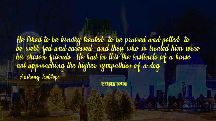 Sympathies Sayings By Anthony Trollope: He liked to be kindly treated, to be praised and petted, to be well fed