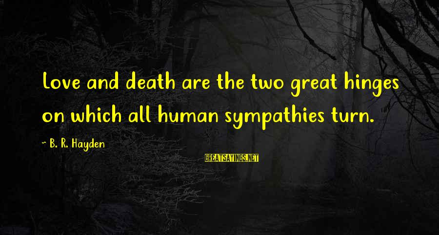 Sympathies Sayings By B. R. Hayden: Love and death are the two great hinges on which all human sympathies turn.