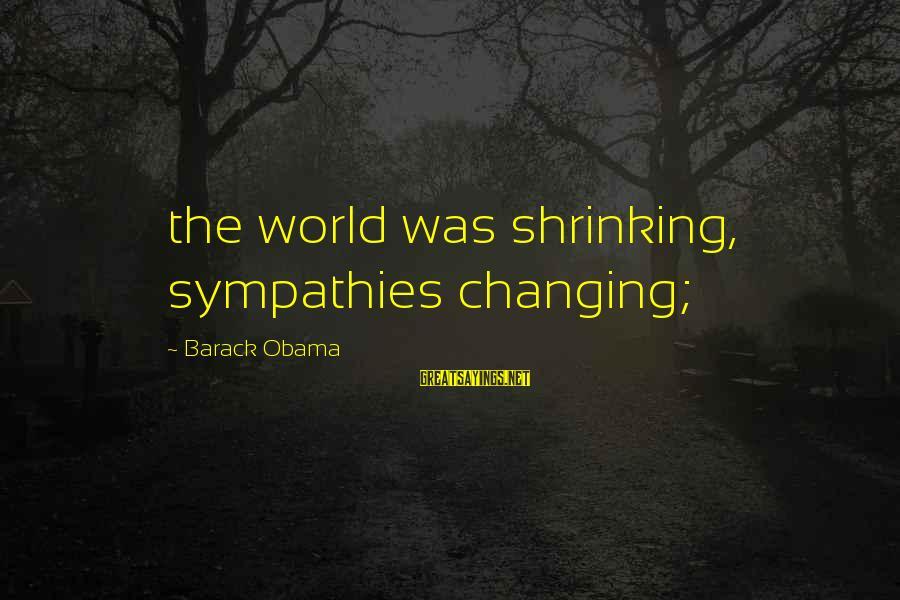Sympathies Sayings By Barack Obama: the world was shrinking, sympathies changing;