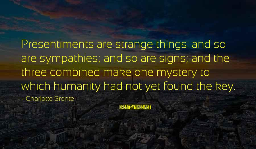 Sympathies Sayings By Charlotte Bronte: Presentiments are strange things: and so are sympathies; and so are signs; and the three