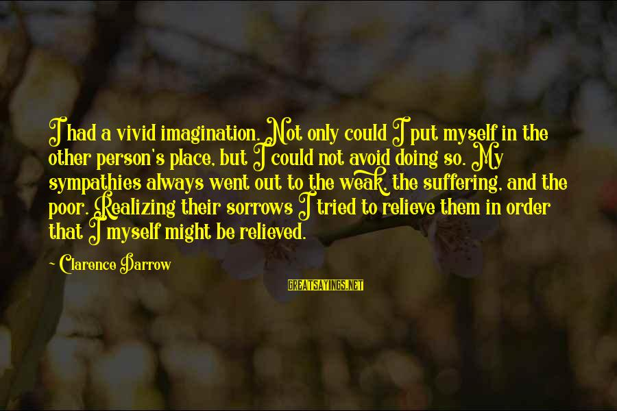 Sympathies Sayings By Clarence Darrow: I had a vivid imagination. Not only could I put myself in the other person's
