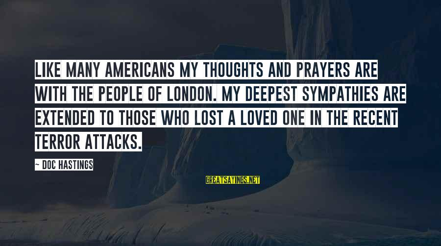 Sympathies Sayings By Doc Hastings: Like many Americans my thoughts and prayers are with the people of London. My deepest