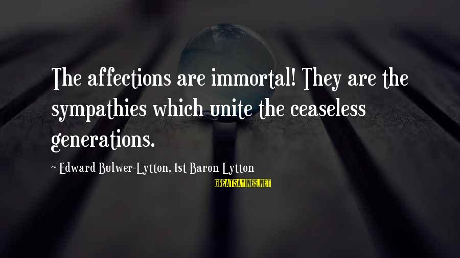 Sympathies Sayings By Edward Bulwer-Lytton, 1st Baron Lytton: The affections are immortal! They are the sympathies which unite the ceaseless generations.