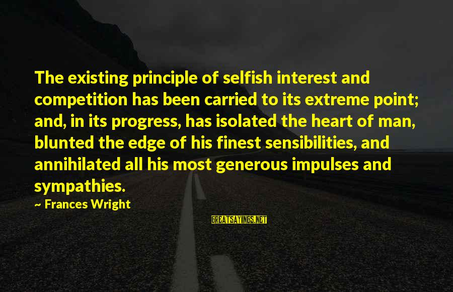 Sympathies Sayings By Frances Wright: The existing principle of selfish interest and competition has been carried to its extreme point;