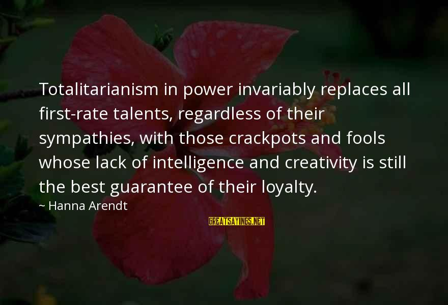 Sympathies Sayings By Hanna Arendt: Totalitarianism in power invariably replaces all first-rate talents, regardless of their sympathies, with those crackpots