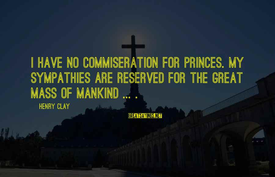 Sympathies Sayings By Henry Clay: I have no commiseration for princes. My sympathies are reserved for the great mass of