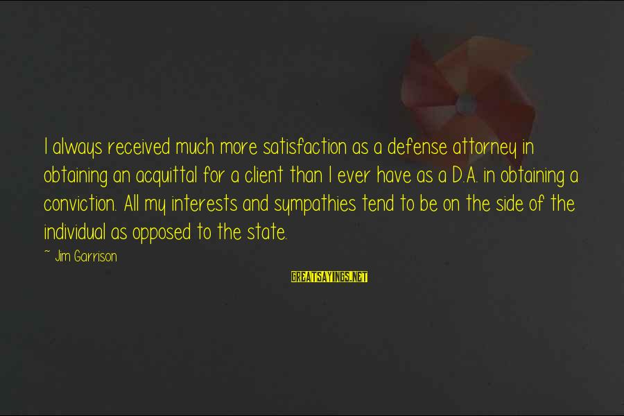 Sympathies Sayings By Jim Garrison: I always received much more satisfaction as a defense attorney in obtaining an acquittal for