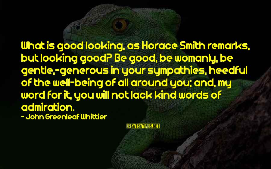Sympathies Sayings By John Greenleaf Whittier: What is good looking, as Horace Smith remarks, but looking good? Be good, be womanly,