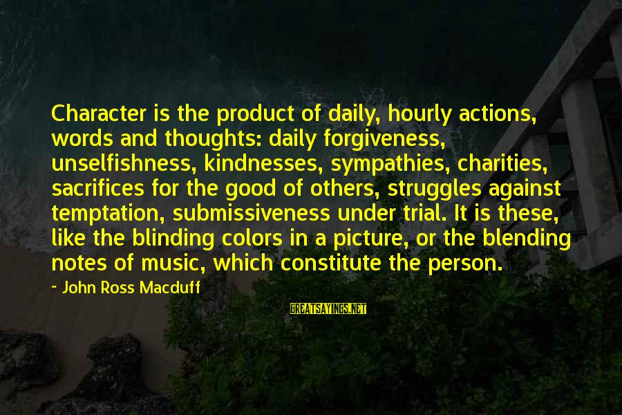 Sympathies Sayings By John Ross Macduff: Character is the product of daily, hourly actions, words and thoughts: daily forgiveness, unselfishness, kindnesses,