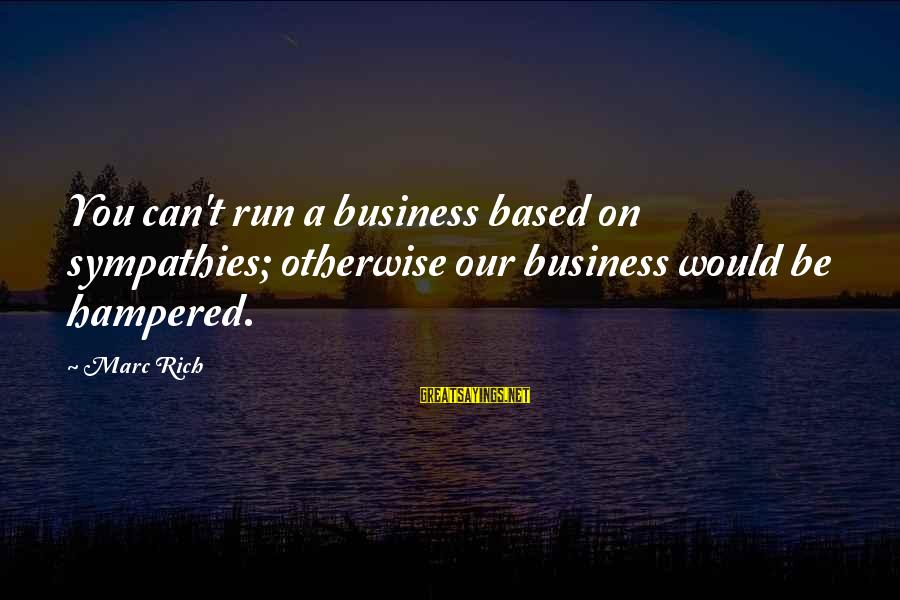 Sympathies Sayings By Marc Rich: You can't run a business based on sympathies; otherwise our business would be hampered.