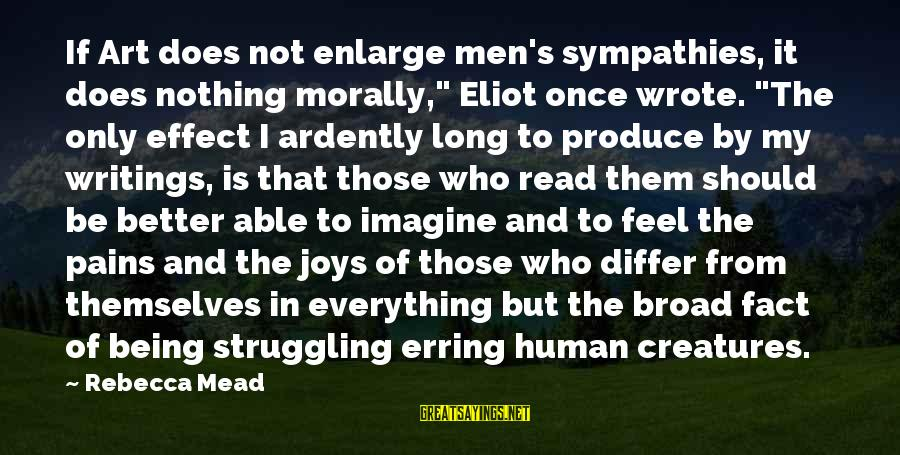 """Sympathies Sayings By Rebecca Mead: If Art does not enlarge men's sympathies, it does nothing morally,"""" Eliot once wrote. """"The"""