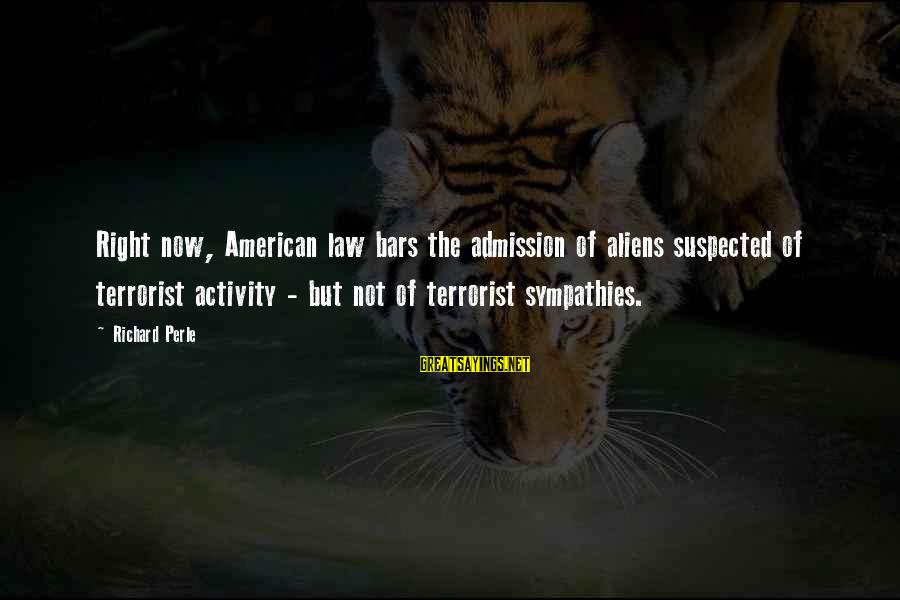 Sympathies Sayings By Richard Perle: Right now, American law bars the admission of aliens suspected of terrorist activity - but