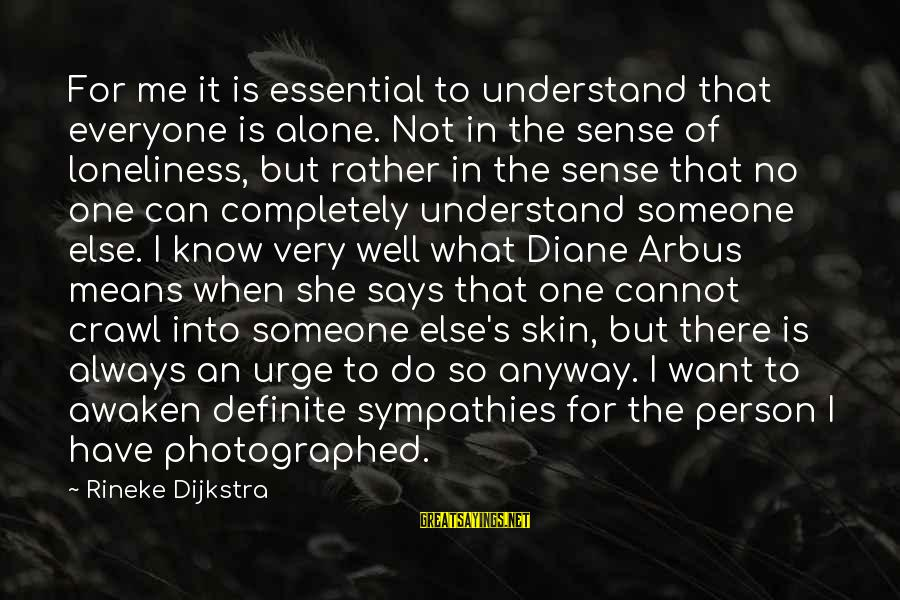 Sympathies Sayings By Rineke Dijkstra: For me it is essential to understand that everyone is alone. Not in the sense