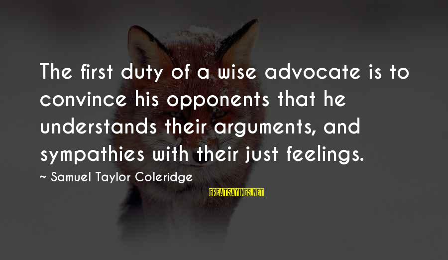 Sympathies Sayings By Samuel Taylor Coleridge: The first duty of a wise advocate is to convince his opponents that he understands
