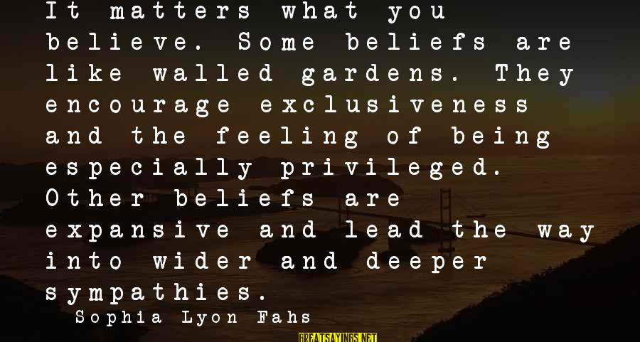 Sympathies Sayings By Sophia Lyon Fahs: It matters what you believe. Some beliefs are like walled gardens. They encourage exclusiveness and