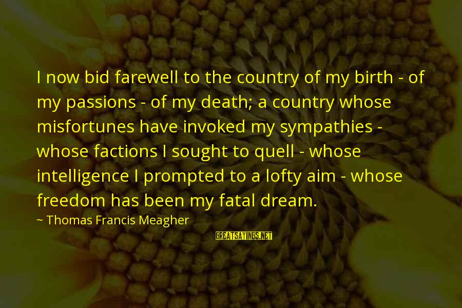Sympathies Sayings By Thomas Francis Meagher: I now bid farewell to the country of my birth - of my passions -