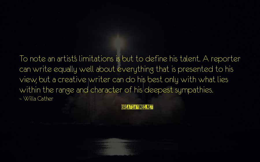 Sympathies Sayings By Willa Cather: To note an artist's limitations is but to define his talent. A reporter can write