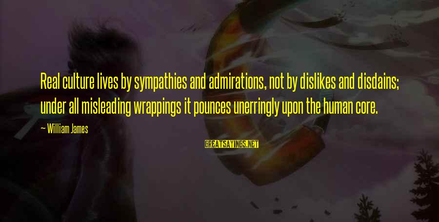 Sympathies Sayings By William James: Real culture lives by sympathies and admirations, not by dislikes and disdains; under all misleading