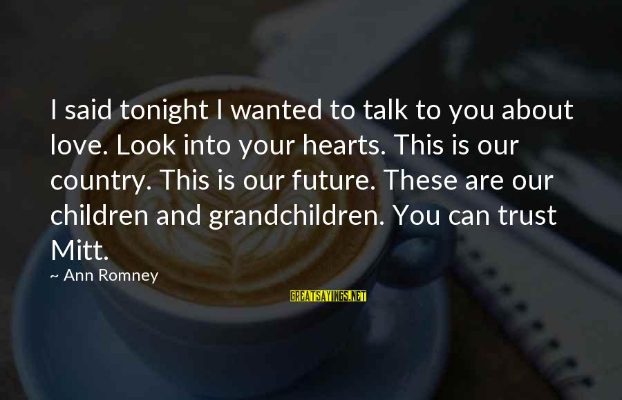 Sympathy For Death Of A Loved One Sayings By Ann Romney: I said tonight I wanted to talk to you about love. Look into your hearts.