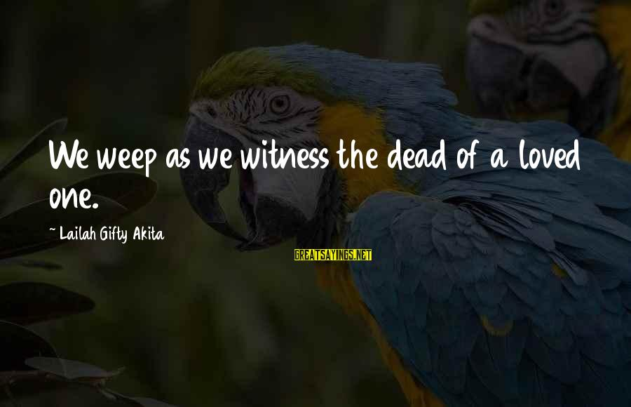 Sympathy For Death Of A Loved One Sayings By Lailah Gifty Akita: We weep as we witness the dead of a loved one.